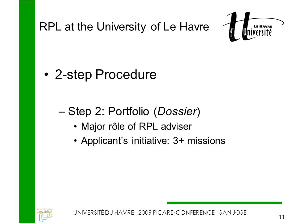 RPL at the University of Le Havre UNIVERSITÉ DU HAVRE - 2009 PICARD CONFERENCE - SAN JOSE 11 2-step Procedure –Step 2: Portfolio (Dossier) Major rôle of RPL adviser Applicant's initiative: 3+ missions