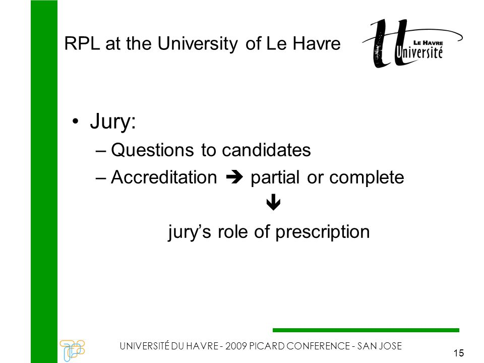 RPL at the University of Le Havre UNIVERSITÉ DU HAVRE - 2009 PICARD CONFERENCE - SAN JOSE 15 Jury: –Questions to candidates –Accreditation  partial or complete  jury's role of prescription