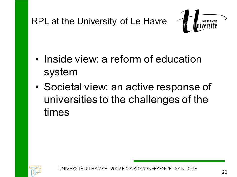 RPL at the University of Le Havre UNIVERSITÉ DU HAVRE - 2009 PICARD CONFERENCE - SAN JOSE 20 Inside view: a reform of education system Societal view: an active response of universities to the challenges of the times