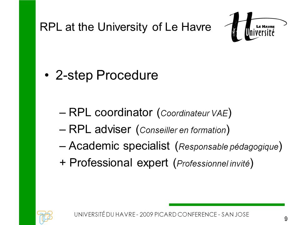 RPL at the University of Le Havre UNIVERSITÉ DU HAVRE - 2009 PICARD CONFERENCE - SAN JOSE 9 2-step Procedure –RPL coordinator ( Coordinateur VAE ) –RPL adviser ( Conseiller en formation ) –Academic specialist ( Responsable pédagogique ) + Professional expert ( Professionnel invité )
