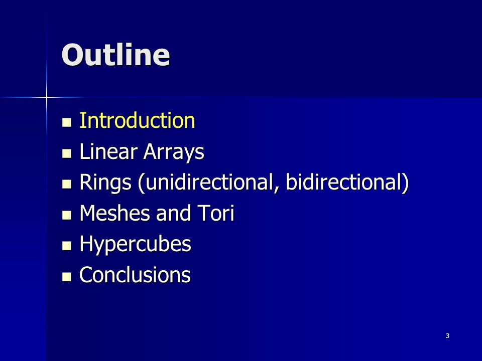 3 Outline Introduction Introduction Linear Arrays Linear Arrays Rings (unidirectional, bidirectional) Rings (unidirectional, bidirectional) Meshes and Tori Meshes and Tori Hypercubes Hypercubes Conclusions Conclusions