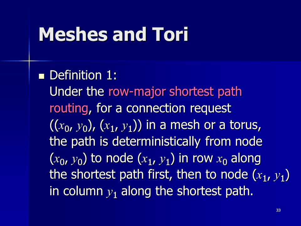 33 Meshes and Tori Definition 1: Under the row-major shortest path routing, for a connection request (( x 0, y 0 ), ( x 1, y 1 )) in a mesh or a torus, the path is deterministically from node ( x 0, y 0 ) to node ( x 1, y 1 ) in row x 0 along the shortest path first, then to node ( x 1, y 1 ) in column y 1 along the shortest path.