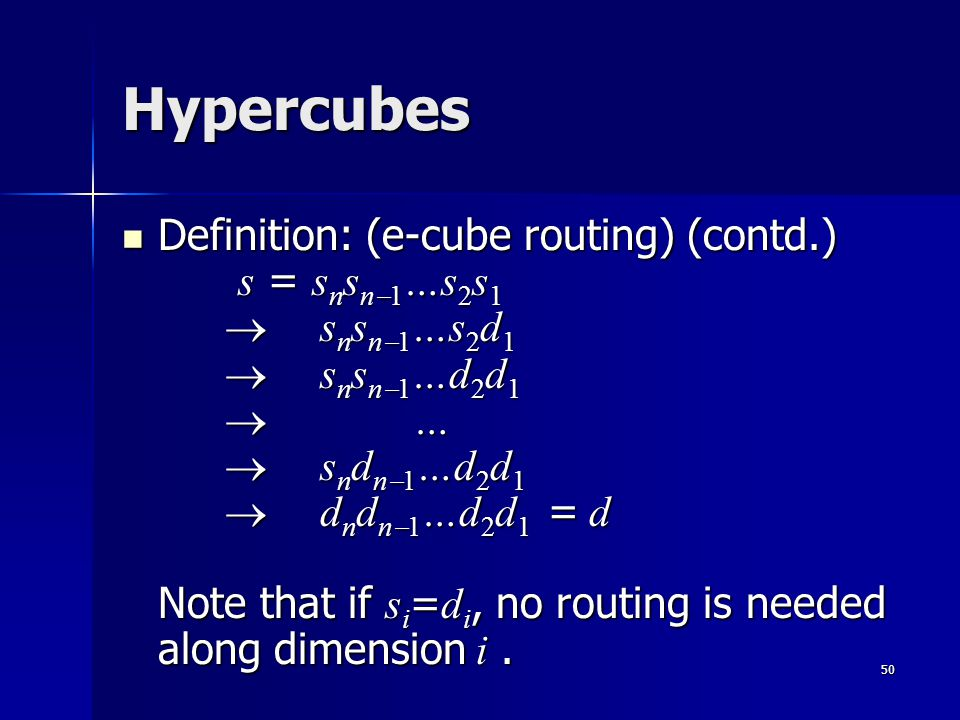 50 Hypercubes Definition: (e-cube routing) (contd.) s = s n s n  1 …s 2 s 1  s n s n  1 …s 2 d 1  s n s n  1 …d 2 d 1  …  s n d n  1 …d 2 d 1  d n d n  1 …d 2 d 1 = d Note that if s i = d i, no routing is needed along dimension i.