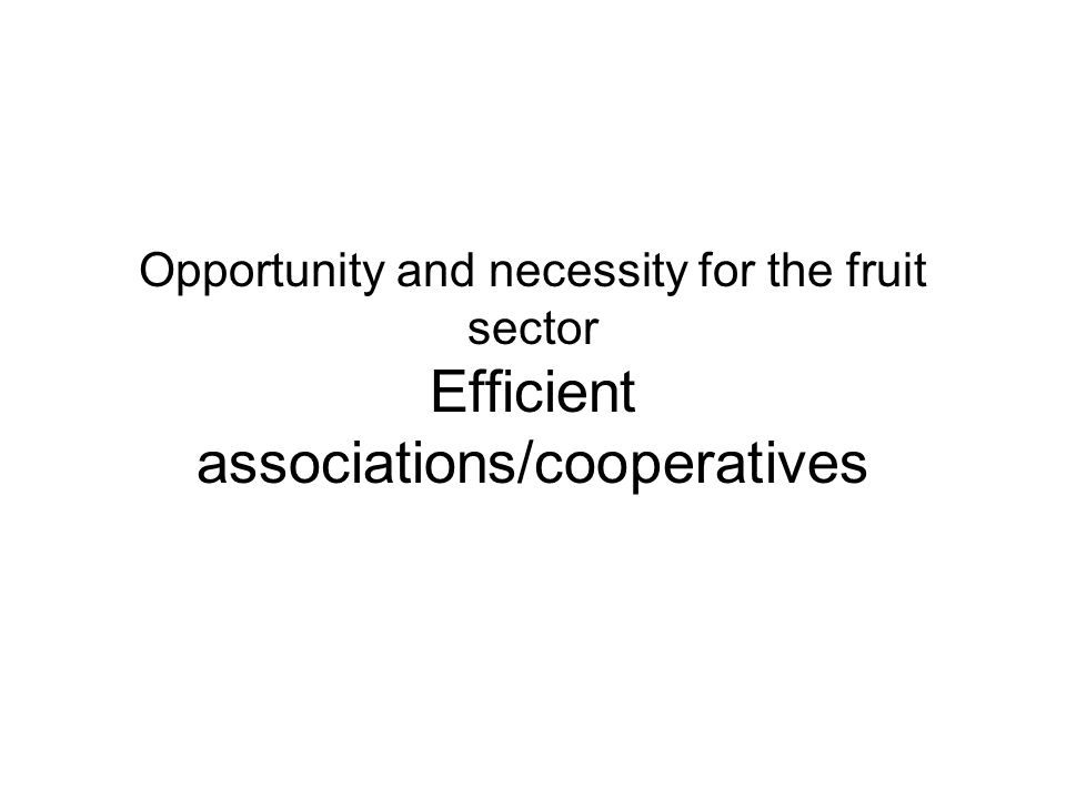 Opportunity and necessity for the fruit sector Efficient associations/cooperatives