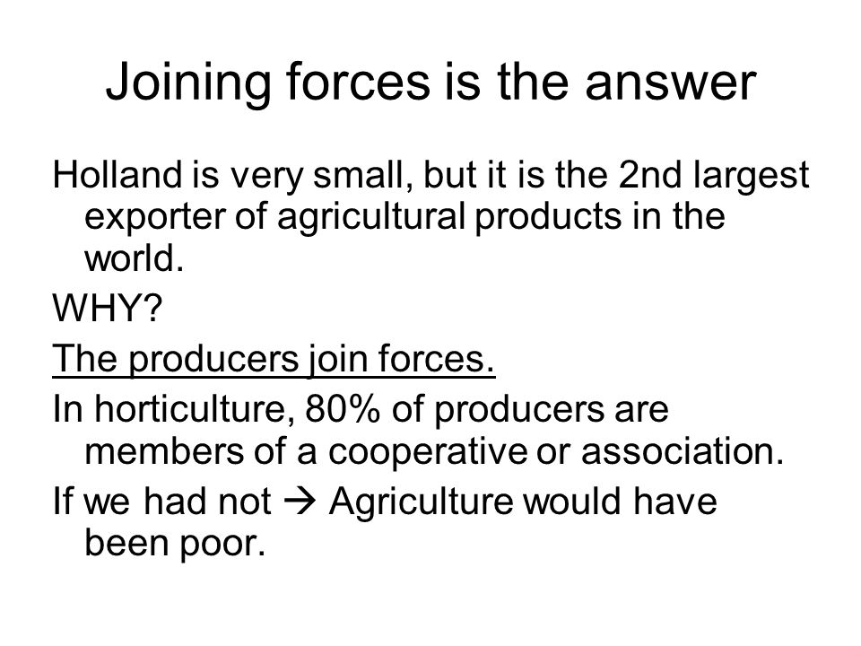 Joining forces is the answer Holland is very small, but it is the 2nd largest exporter of agricultural products in the world.