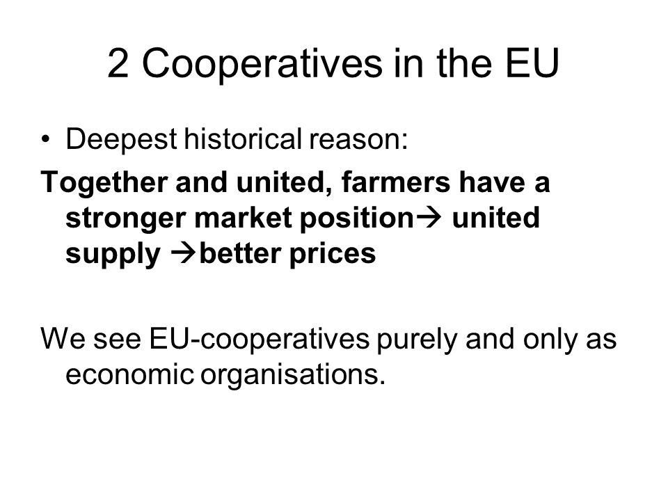 2 Cooperatives in the EU Deepest historical reason: Together and united, farmers have a stronger market position  united supply  better prices We see EU-cooperatives purely and only as economic organisations.