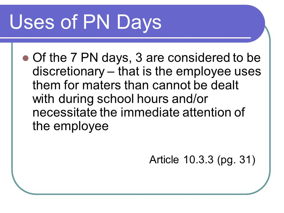 Uses of PN Days Of the 7 PN days, 3 are considered to be discretionary – that is the employee uses them for maters than cannot be dealt with during school hours and/or necessitate the immediate attention of the employee Article 10.3.3 (pg.