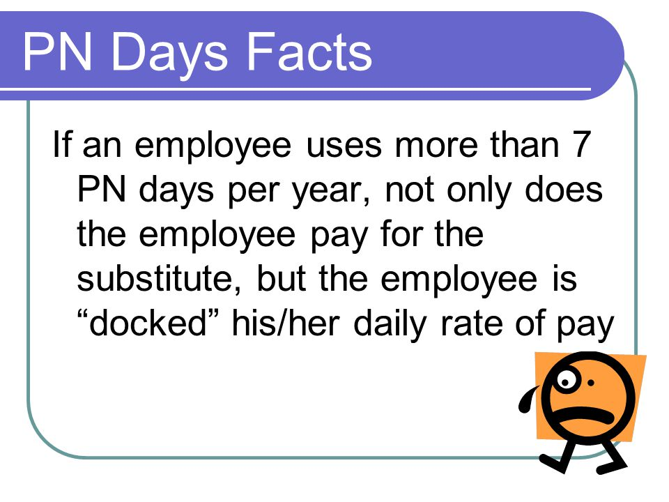 PN Days Facts If an employee uses more than 7 PN days per year, not only does the employee pay for the substitute, but the employee is docked his/her daily rate of pay