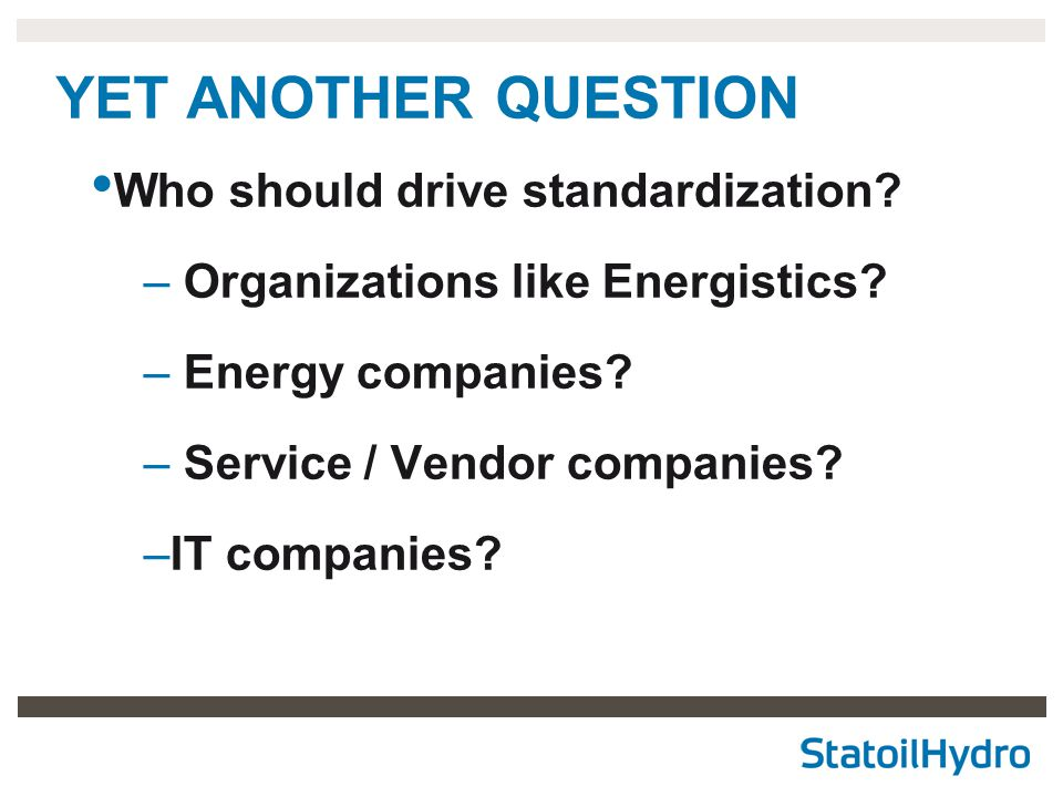 YET ANOTHER QUESTION Who should drive standardization? – Organizations like Energistics? – Energy companies? – Service / Vendor companies? –IT compani