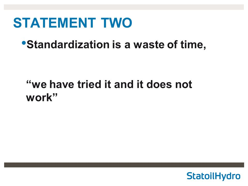 "STATEMENT TWO Standardization is a waste of time, ""we have tried it and it does not work"""