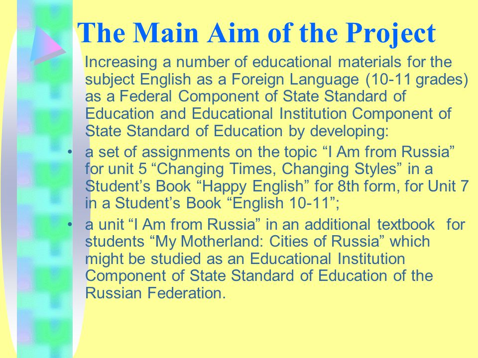 The Main Aim of the Project Increasing a number of educational materials for the subject English as a Foreign Language (10-11 grades) as a Federal Component of State Standard of Education and Educational Institution Component of State Standard of Education by developing: a set of assignments on the topic I Am from Russia for unit 5 Changing Times, Changing Styles in a Student's Book Happy English for 8th form, for Unit 7 in a Student's Book English 10-11 ; a unit I Am from Russia in an additional textbook for students My Motherland: Cities of Russia which might be studied as an Educational Institution Component of State Standard of Education of the Russian Federation.