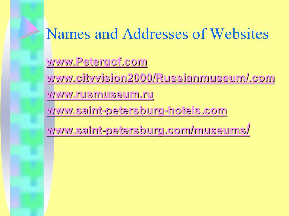 Names and Addresses of Websites www.Petergof.com www.cityvision2000/Russianmuseum/.com www.rusmuseum.ru www.saint-petersburg-hotels.com www.saint-petersburg.com/museums /