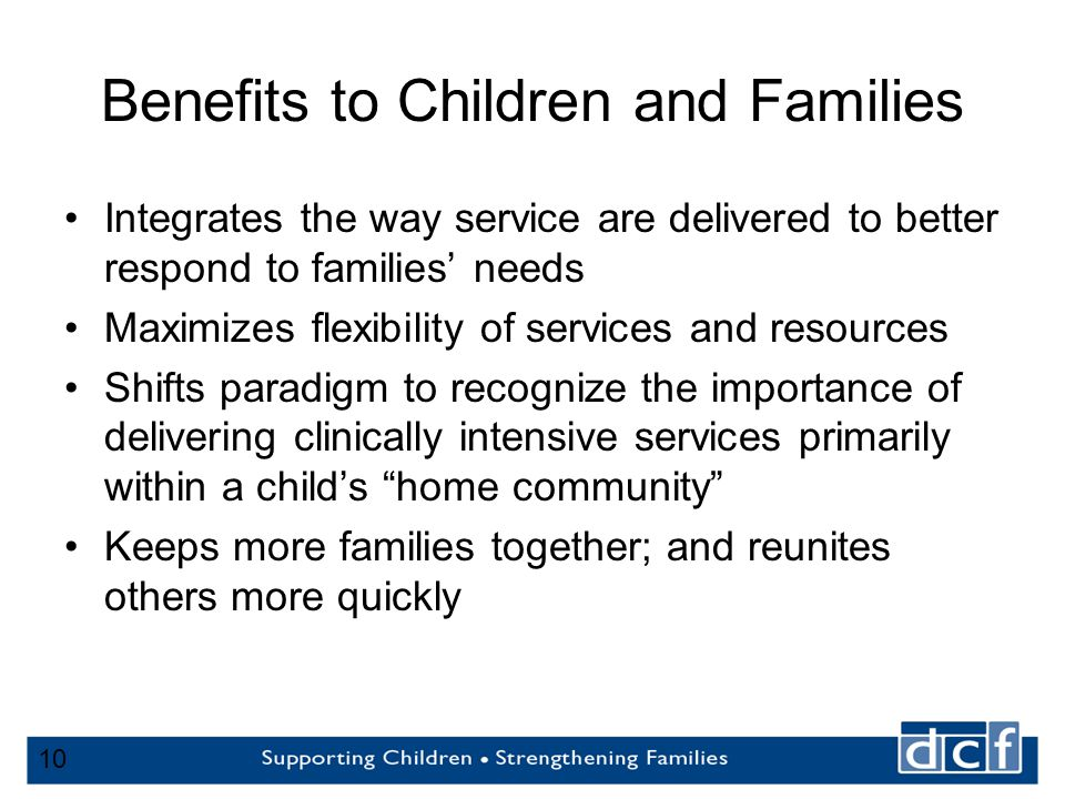 10 Benefits to Children and Families Integrates the way service are delivered to better respond to families' needs Maximizes flexibility of services and resources Shifts paradigm to recognize the importance of delivering clinically intensive services primarily within a child's home community Keeps more families together; and reunites others more quickly 10