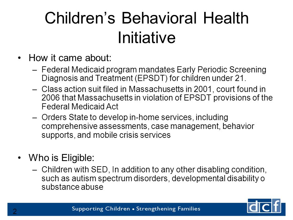 2 Children's Behavioral Health Initiative How it came about: –Federal Medicaid program mandates Early Periodic Screening Diagnosis and Treatment (EPSDT) for children under 21.