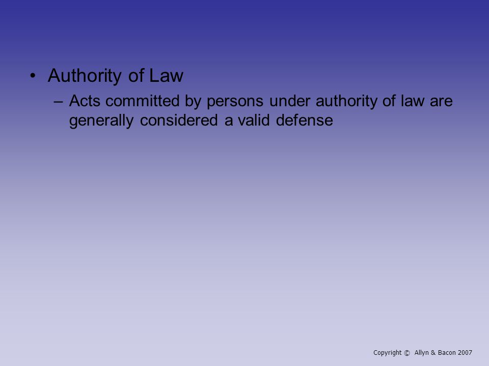 Authority of Law –Acts committed by persons under authority of law are generally considered a valid defense Copyright © Allyn & Bacon 2007