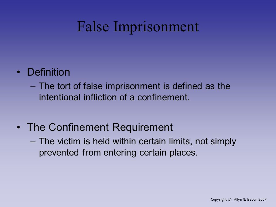 False Imprisonment Definition –The tort of false imprisonment is defined as the intentional infliction of a confinement. The Confinement Requirement –
