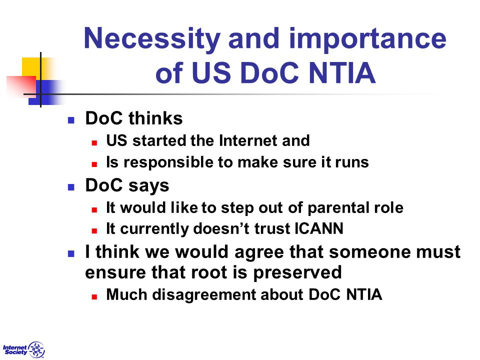 Necessity and importance of US DoC NTIA DoC thinks US started the Internet and Is responsible to make sure it runs DoC says It would like to step out of parental role It currently doesn't trust ICANN I think we would agree that someone must ensure that root is preserved Much disagreement about DoC NTIA