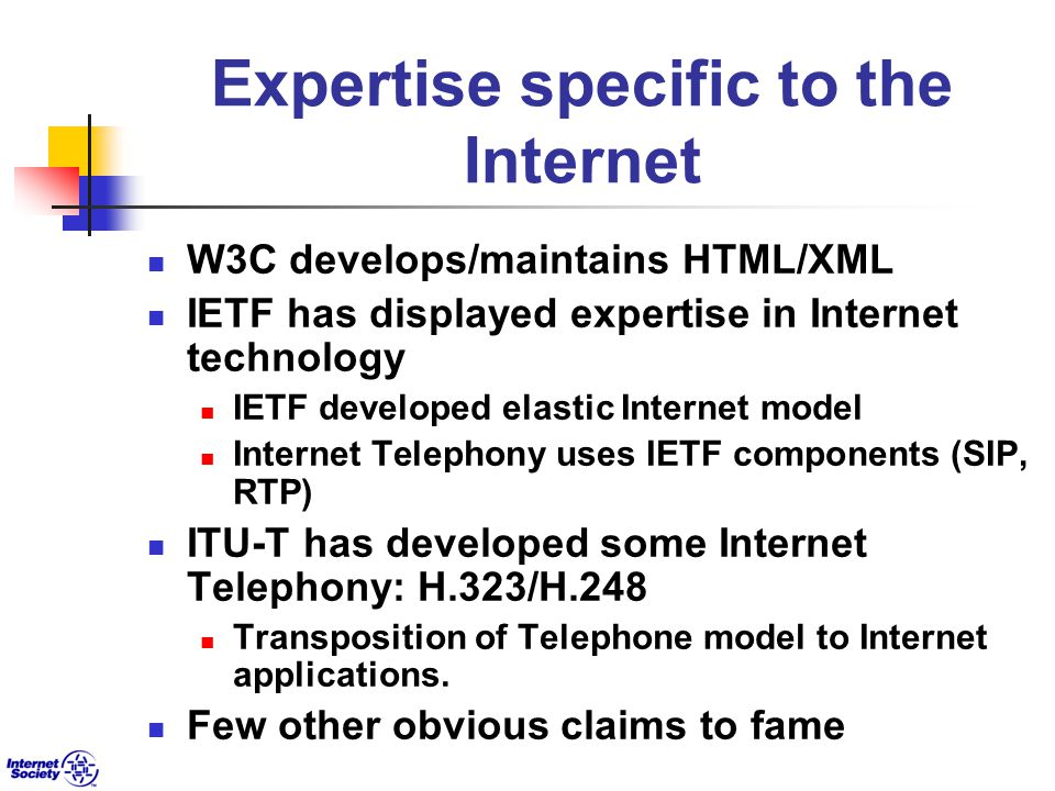 Expertise specific to the Internet W3C develops/maintains HTML/XML IETF has displayed expertise in Internet technology IETF developed elastic Internet model Internet Telephony uses IETF components (SIP, RTP) ITU-T has developed some Internet Telephony: H.323/H.248 Transposition of Telephone model to Internet applications.