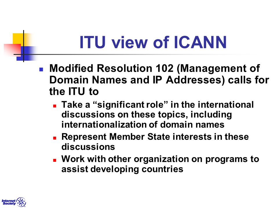 ITU view of ICANN Modified Resolution 102 (Management of Domain Names and IP Addresses) calls for the ITU to Take a significant role in the international discussions on these topics, including internationalization of domain names Represent Member State interests in these discussions Work with other organization on programs to assist developing countries