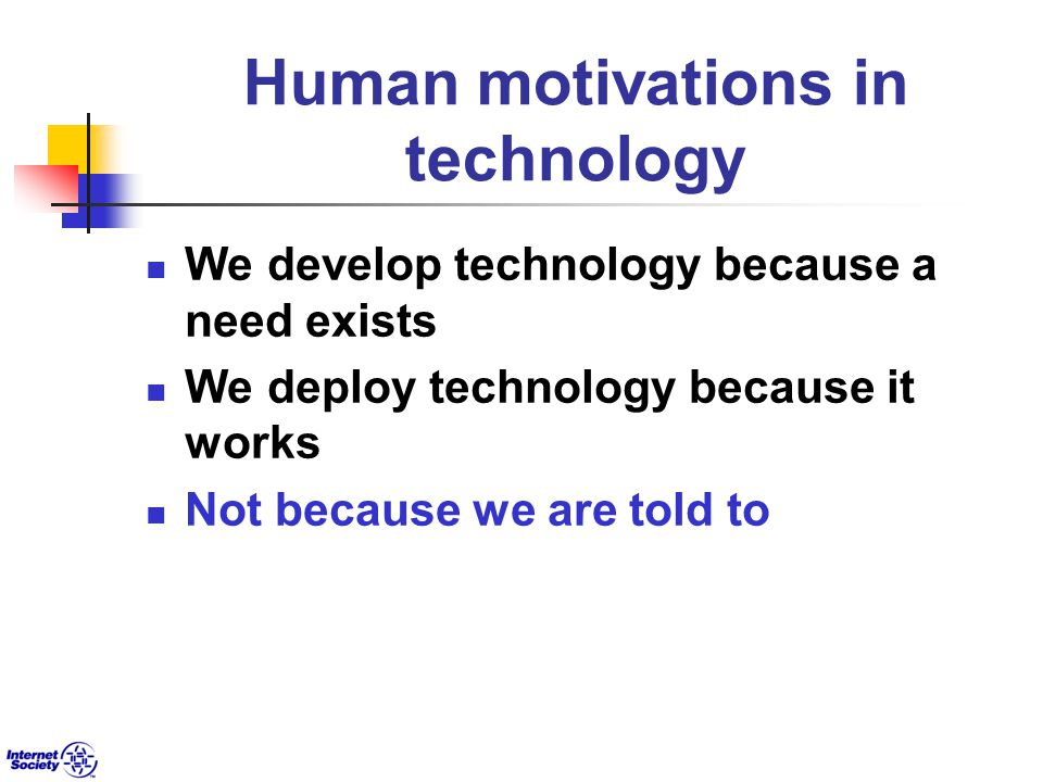 Human motivations in technology We develop technology because a need exists We deploy technology because it works Not because we are told to