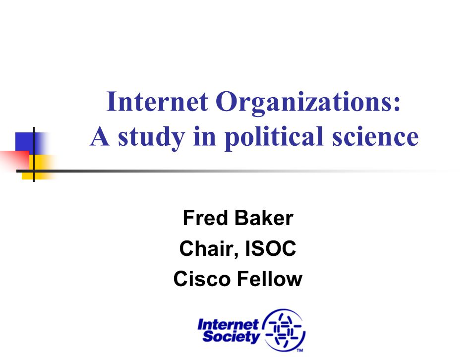 Internet Organizations: A study in political science Fred Baker Chair, ISOC Cisco Fellow