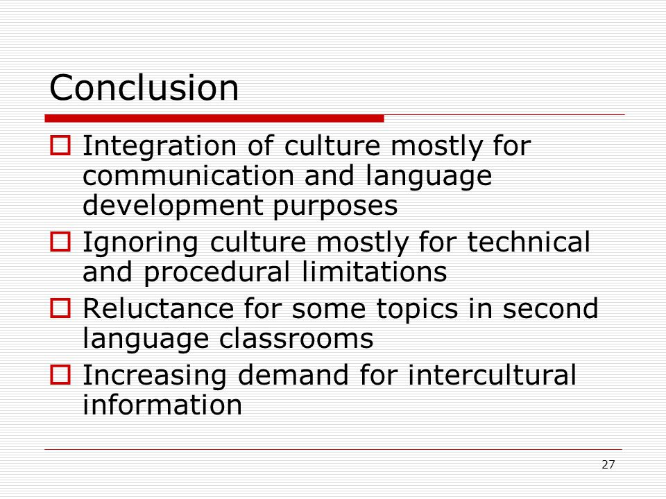 27 Conclusion  Integration of culture mostly for communication and language development purposes  Ignoring culture mostly for technical and procedural limitations  Reluctance for some topics in second language classrooms  Increasing demand for intercultural information