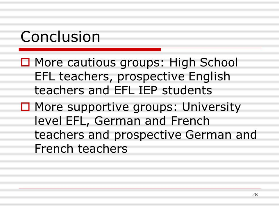 28 Conclusion  More cautious groups: High School EFL teachers, prospective English teachers and EFL IEP students  More supportive groups: University level EFL, German and French teachers and prospective German and French teachers