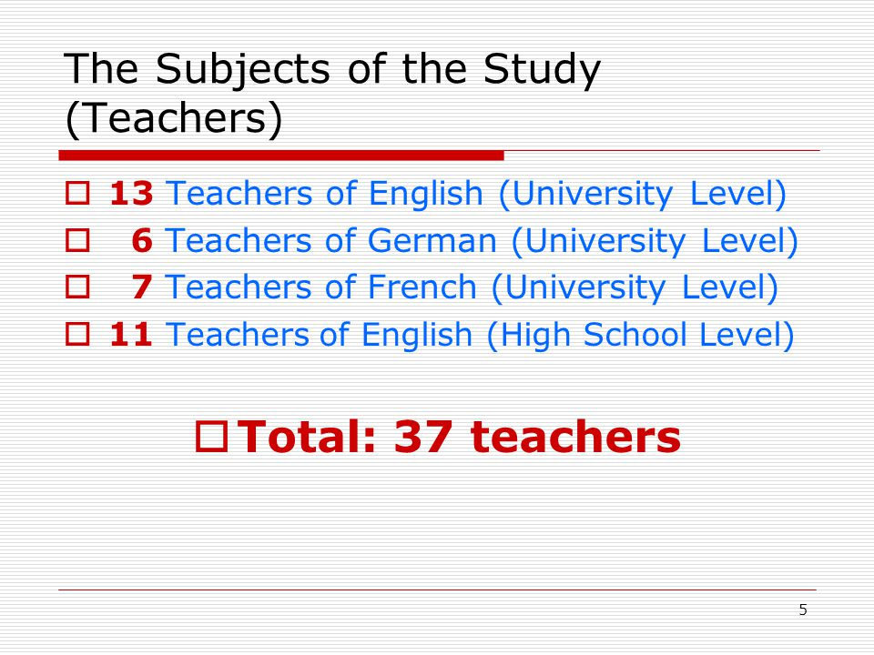 6 The Subjects of the Study (Students)  22 Prospective teachers of English  11 Prospective teachers of German  22 Prospective teachers of French  20 EFL students (Intensive English Program at university level)  Total 75 Students