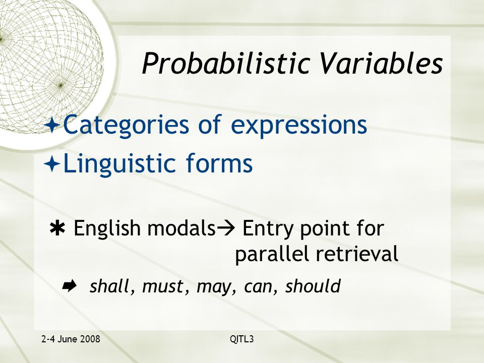 2-4 June 2008QITL3 Probabilistic Variables  Categories of expressions  Linguistic forms  English modals  Entry point for parallel retrieval  shall, must, may, can, should
