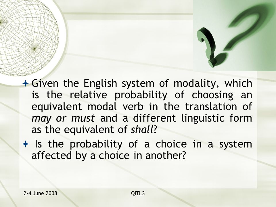 2-4 June 2008QITL3  Given the English system of modality, which is the relative probability of choosing an equivalent modal verb in the translation of may or must and a different linguistic form as the equivalent of shall.