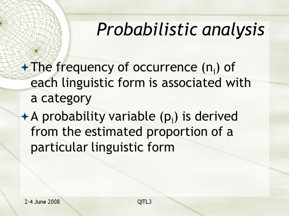 2-4 June 2008QITL3 Probabilistic analysis  The frequency of occurrence (n i ) of each linguistic form is associated with a category  A probability variable (p i ) is derived from the estimated proportion of a particular linguistic form
