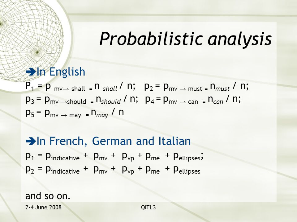 2-4 June 2008QITL3 Probabilistic analysis  In English P 1 = p mv → shall = n shall / n;p 2 = p mv → must = n must / n; p 3 = p mv → should = n should / n; p 4 = p mv → can = n can / n; p 5 = p mv → may = n may / n  In French, German and Italian p 1 = p indicative + p mv + p vp + p me + p ellipses ; p 2 = p indicative + p mv + p vp + p me + p ellipses and so on.