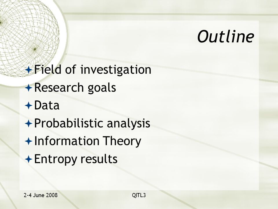 2-4 June 2008QITL3 Outline  Field of investigation  Research goals  Data  Probabilistic analysis  Information Theory  Entropy results