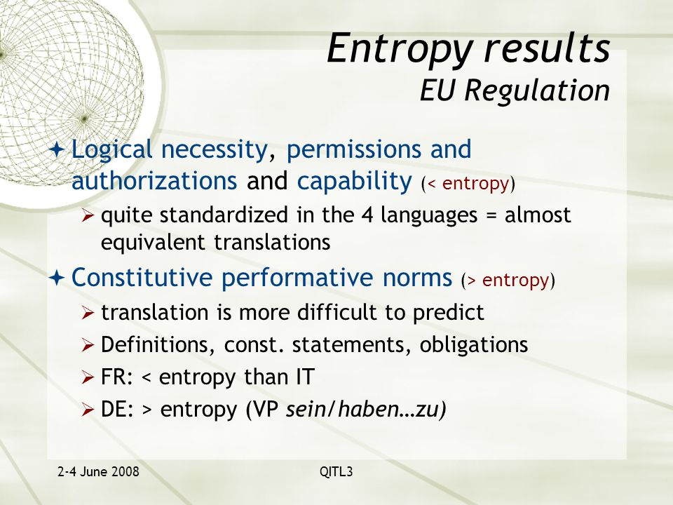 2-4 June 2008QITL3 Entropy results EU Regulation  Logical necessity, permissions and authorizations and capability (< entropy)  quite standardized in the 4 languages = almost equivalent translations  Constitutive performative norms (> entropy)  translation is more difficult to predict  Definitions, const.