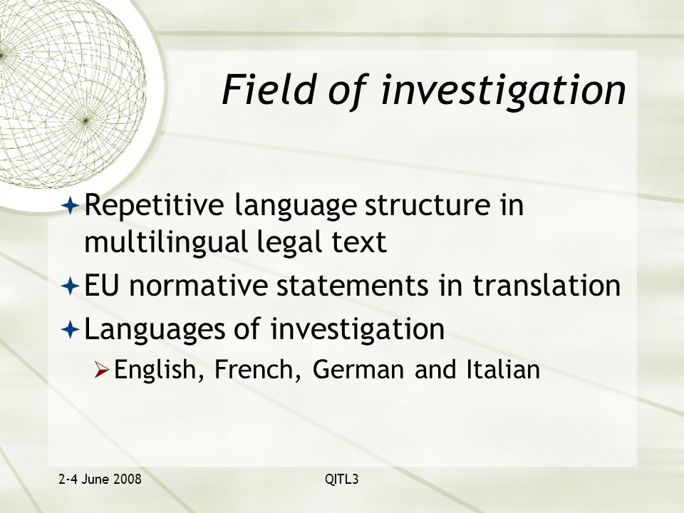 2-4 June 2008QITL3 Field of investigation  Repetitive language structure in multilingual legal text  EU normative statements in translation  Languages of investigation  English, French, German and Italian
