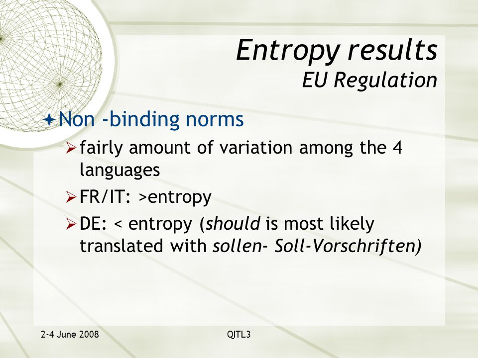 2-4 June 2008QITL3 Entropy results EU Regulation  Non -binding norms  fairly amount of variation among the 4 languages  FR/IT: >entropy  DE: < entropy (should is most likely translated with sollen- Soll-Vorschriften)