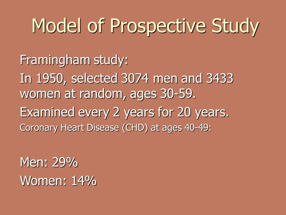 Model of Prospective Study Framingham study: In 1950, selected 3074 men and 3433 women at random, ages 30-59.