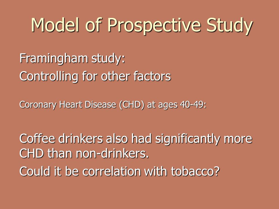 Model of Prospective Study Framingham study: Controlling for other factors Coronary Heart Disease (CHD) at ages 40-49: Coffee drinkers also had significantly more CHD than non-drinkers.