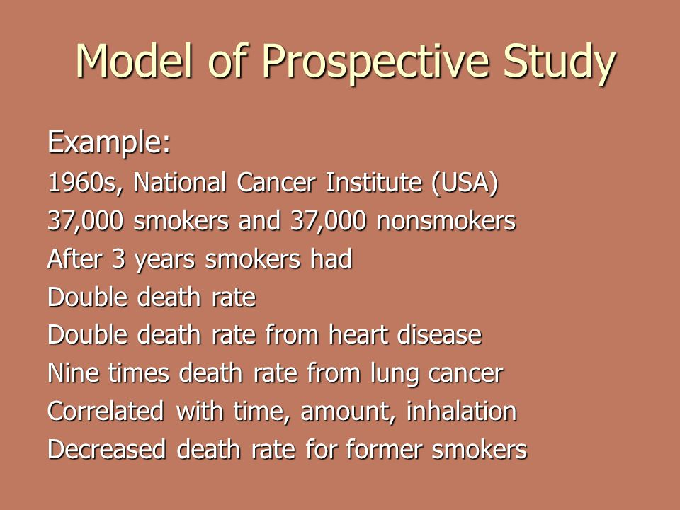 Model of Prospective Study Example: 1960s, National Cancer Institute (USA) 37,000 smokers and 37,000 nonsmokers After 3 years smokers had Double death rate Double death rate from heart disease Nine times death rate from lung cancer Correlated with time, amount, inhalation Decreased death rate for former smokers