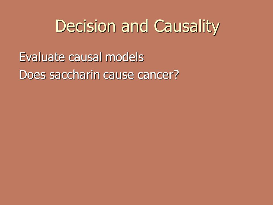 Decision and Causality Evaluate causal models Does saccharin cause cancer?