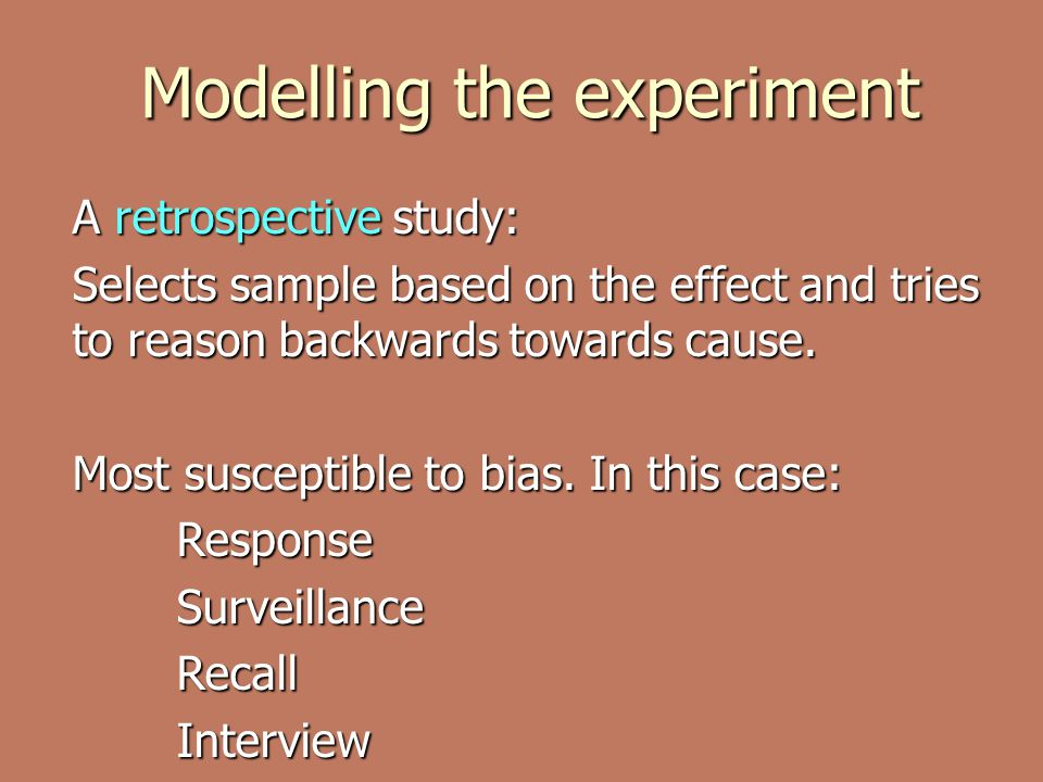 Modelling the experiment A retrospective study: Selects sample based on the effect and tries to reason backwards towards cause.