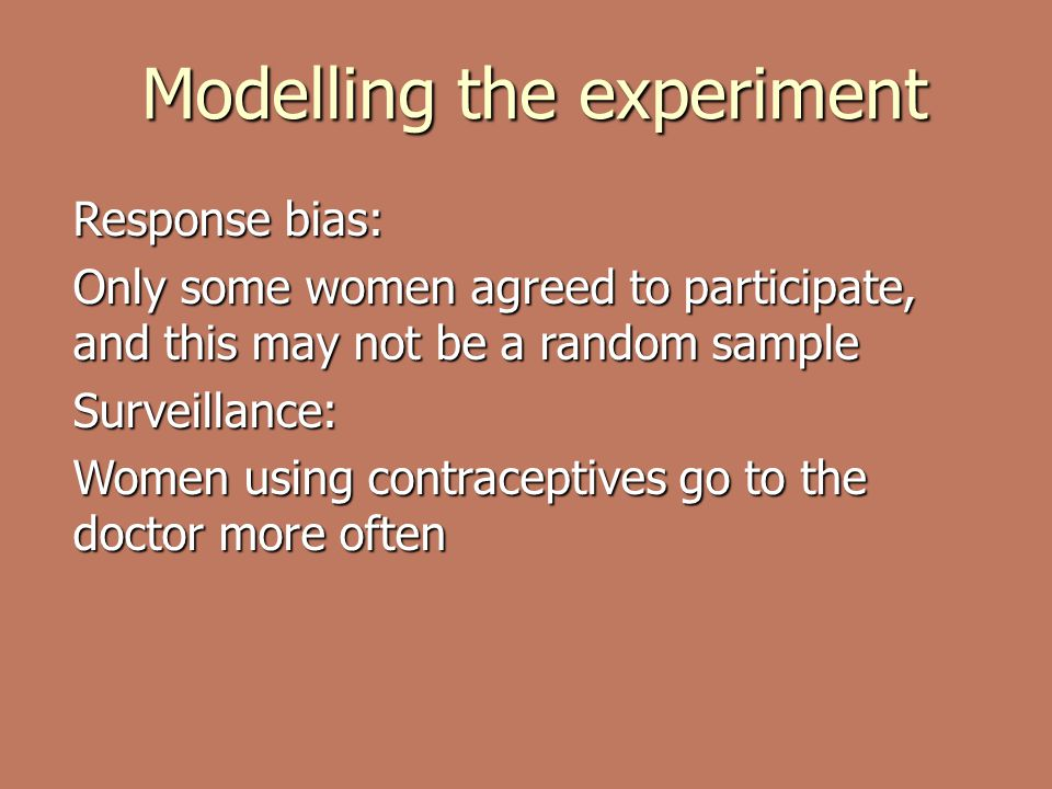 Modelling the experiment Response bias: Only some women agreed to participate, and this may not be a random sample Surveillance: Women using contraceptives go to the doctor more often