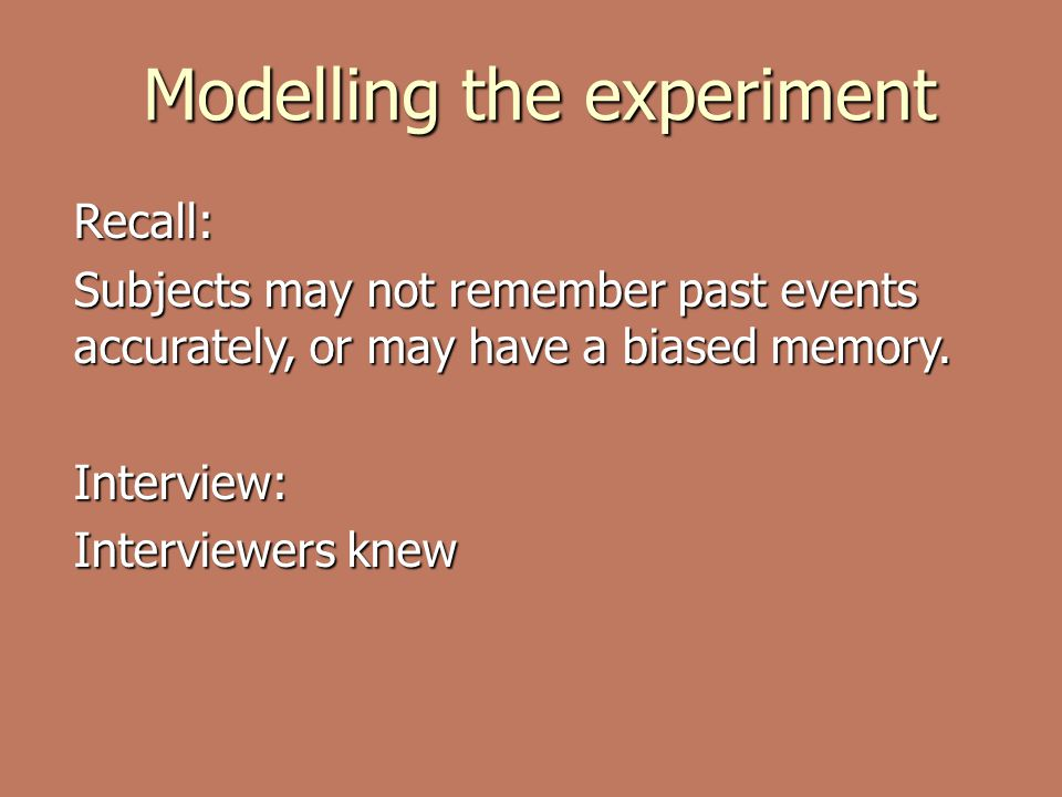 Modelling the experiment Recall: Subjects may not remember past events accurately, or may have a biased memory.