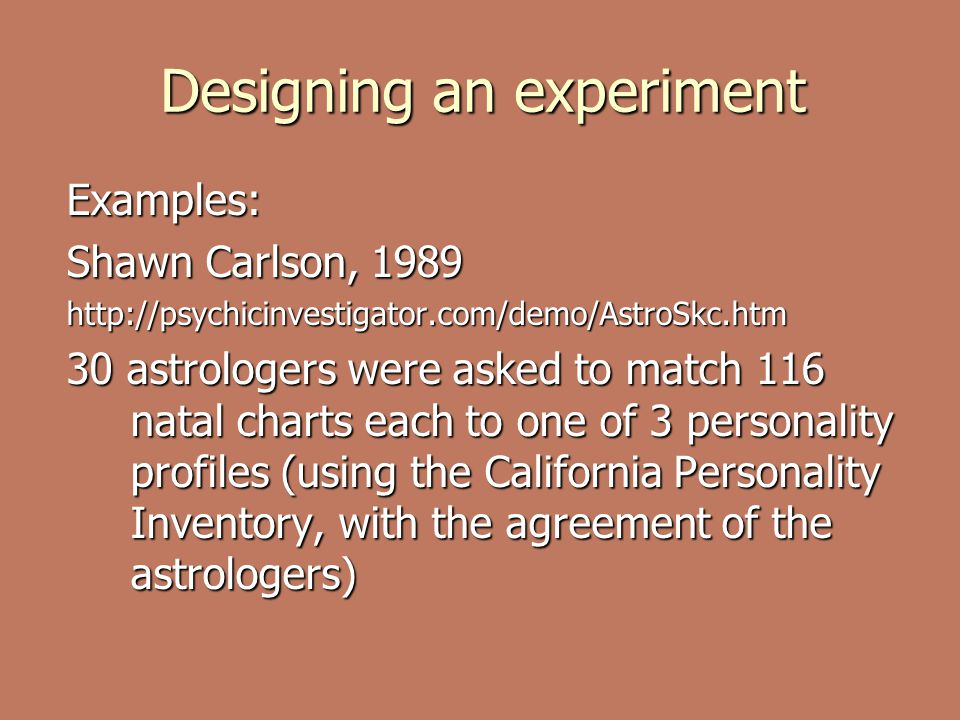 Designing an experiment Examples: Shawn Carlson, 1989 http://psychicinvestigator.com/demo/AstroSkc.htm 30 astrologers were asked to match 116 natal charts each to one of 3 personality profiles (using the California Personality Inventory, with the agreement of the astrologers)