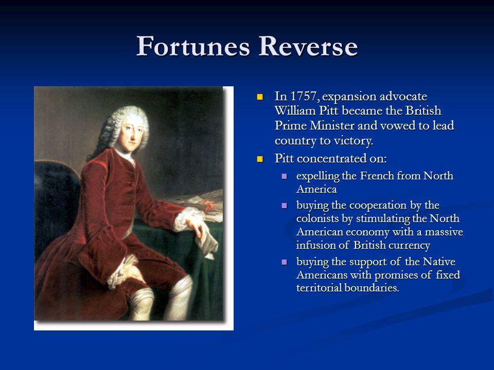 Fortunes Reverse In 1757, expansion advocate William Pitt became the British Prime Minister and vowed to lead country to victory. Pitt concentrated on