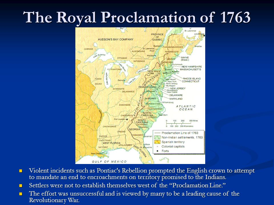 The Royal Proclamation of 1763 Violent incidents such as Pontiac's Rebellion prompted the English crown to attempt to mandate an end to encroachments