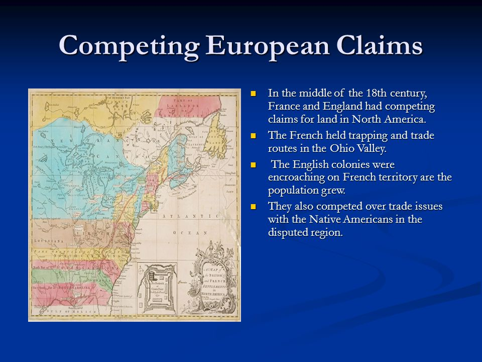 Competing European Claims In the middle of the 18th century, France and England had competing claims for land in North America. The French held trappi