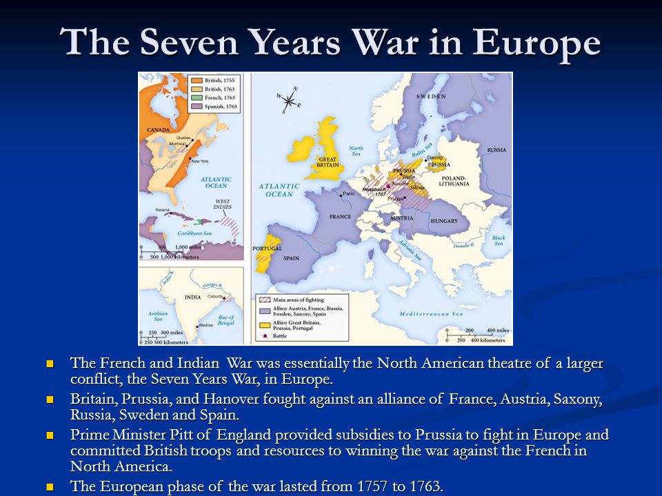 The Seven Years War in Europe The French and Indian War was essentially the North American theatre of a larger conflict, the Seven Years War, in Europ
