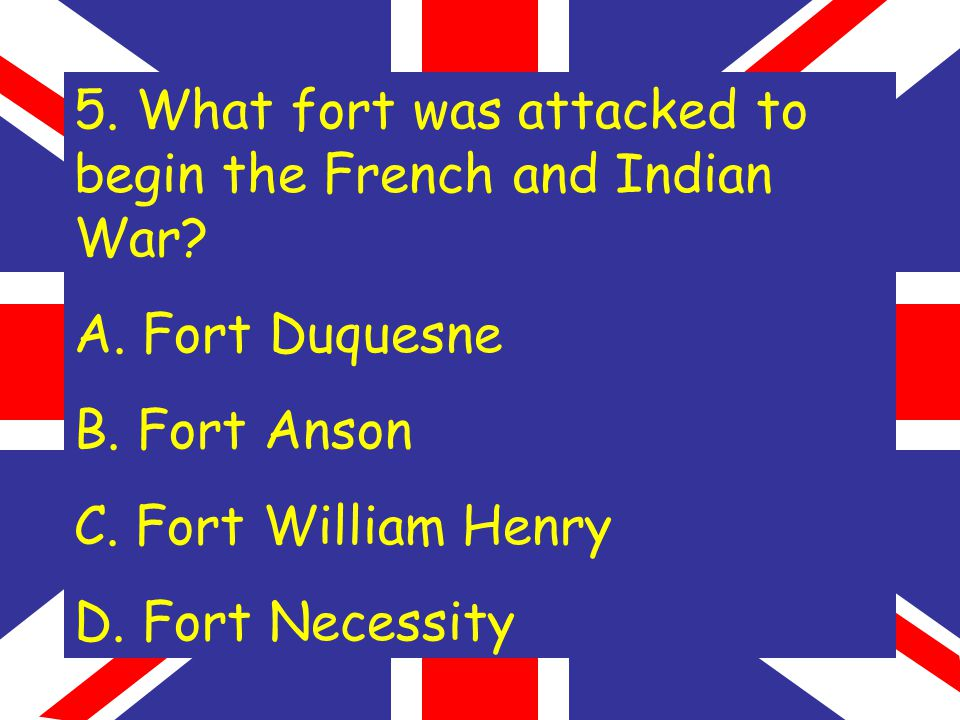5. What fort was attacked to begin the French and Indian War.