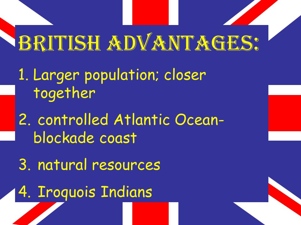 BRITISH ADVANTAGES : 1.Larger population; closer together 2. controlled Atlantic Ocean- blockade coast 3. natural resources 4. Iroquois Indians
